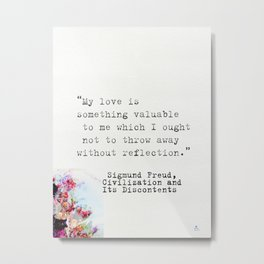 """My love is something valuable to me which I ought not to throw away without reflection."" Sigmund Metal Print"