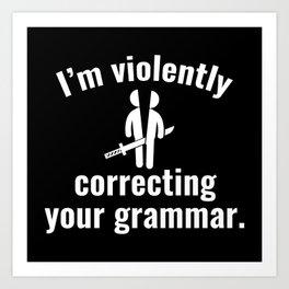 I'm Violently Correcting Your Grammar Art Print