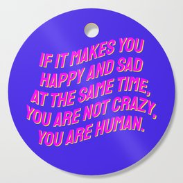 If It Makes You Happy and Sad at the Same Time, You Are Not Crazy You Are Human. Cutting Board