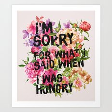 I'm Sorry For What I Said When I Was Hungry. Art Print
