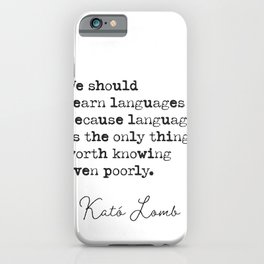Kato Lomb We should learn languages because language is the only thing worth knowing even poorly. iPhone Case