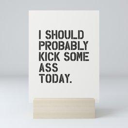 I Should Probably Kick Some Ass Today Mini Art Print