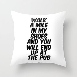 Walk A Mile In My Shoes And You Will End Up At The Pub Throw Pillow