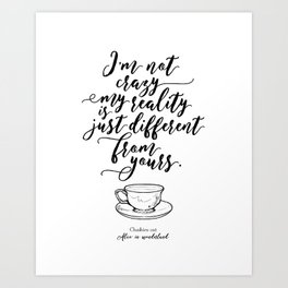 I'm not crazy my reality is just different from yours | Alice in wonderland Art Print