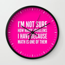 I'M NOT SURE HOW MANY PROBLEMS I HAVE BECAUSE MATH IS ONE OF THEM (Pink) Wall Clock