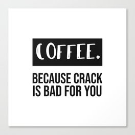 coffee because crack is bad for you. Canvas Print
