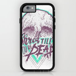 Shred Till You're Dead iPhone Case