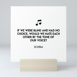 If we were blind and had no choice, would we hate each other by the tone of  our voice?  Schism Mini Art Print