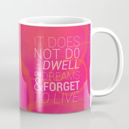 IT DOES NOT DO TO DWELL ON DREAMS AND FORGET TO LIVE Coffee Mug