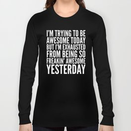 I'M TRYING TO BE AWESOME TODAY, BUT I'M EXHAUSTED FROM BEING SO FREAKIN' AWESOME YESTERDAY (B&W) Long Sleeve T-shirt