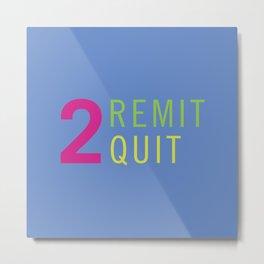 2 Remit 2 Quit Metal Print