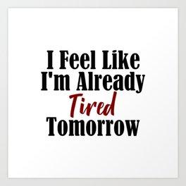 Already Tired Tomorrow Let Me Sleep Forever Art Print