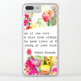 """As if you were on fire from within. The moon lives in the lining of your skin."" Pablo Neruda Clear iPhone Case"