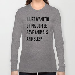 I JUST WANT TO DRINK COFFEE SAVE ANIMALS AND SLEEP Long Sleeve T-shirt