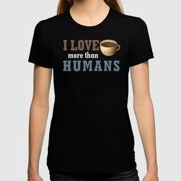 i love coffee more than humans T-shirt