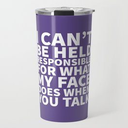 I Can't Be Held Responsible For What My Face Does When You Talk (Ultra Violet) Travel Mug