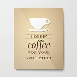 I drink coffee for your protection Metal Print