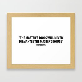 The master's tools will never dismantle the master's house. - Audre Lorde Framed Art Print