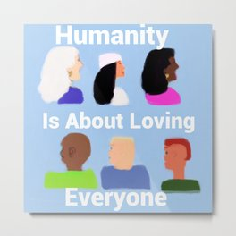 Humanity is about Loving Everyone Metal Print