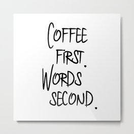 Coffee First. Words Second. Metal Print