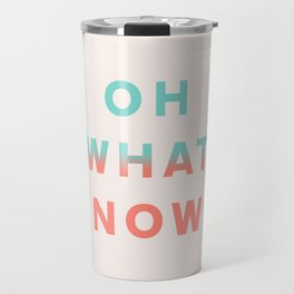 Oh What Now Travel Mug