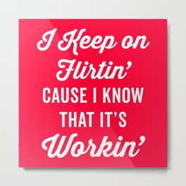Keep On Flirtin' Funny Quote Metal Print