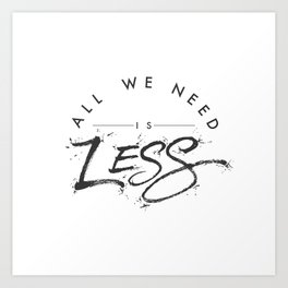 ALL WE NEED IS LESS Art Print