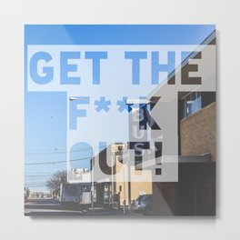 Get the F**k Out!  Metal Print