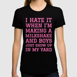 I HATE IT WHEN I'M MAKING A MILKSHAKE AND BOYS JUST SHOW UP IN MY YARD (Hot Pink) T-shirt