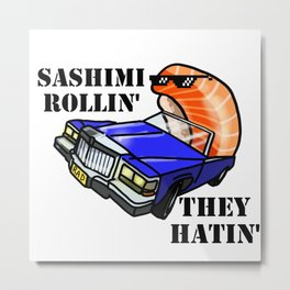 SASHIMI ROLLIN', THEY HATIN' Metal Print