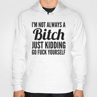 sayings Hoodies featuring I'M NOT ALWAYS A BITCH JUST KIDDING GO FUCK YOURSELF by CreativeAngel