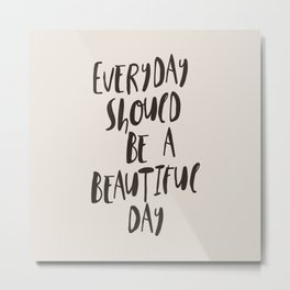 Everyday Should Be a Beautiful Day Metal Print