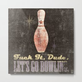 FUCK IT, DUDE, LET'S GO BOWLING - The Big Lebowski Movie Quote Metal Print