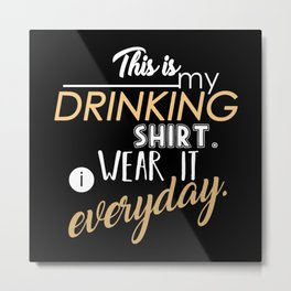 This is My Drinking Shirt. I Wear It Everyday Metal Print