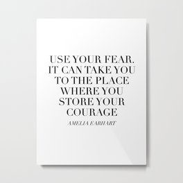 Use Your Fear. It Can Take You To the Place Where You Store Your Courage. -Amelia Earhart Metal Print
