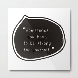 Sometimes you have to be strong for yourself. Metal Print