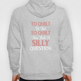 To Quilt OR Not To Quilt Now Taht's A Silly Question Hoody