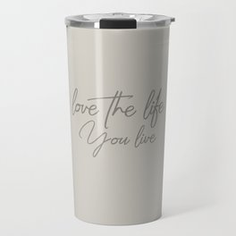 Love the life you live - Warm Gray version Travel Mug