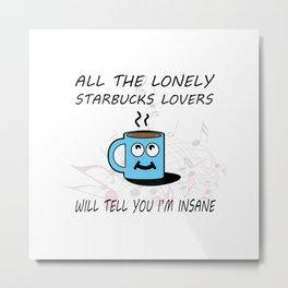 Misheard Song Lyrics-All the Lonely Starbucks Lovers Metal Print