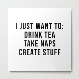 I just want to: drink tea take naps create stuff Metal Print