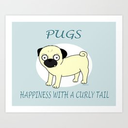 Pugs... Happiness with a curly tail Art Print
