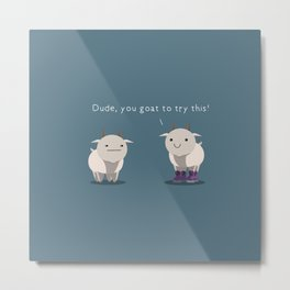 You goat to try this Metal Print