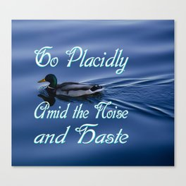 Go Placidly Amid the Noise and Haste-Duck Canvas Print