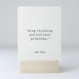 Stop thinking and end your problems. Lao Tzu Mini Art Print