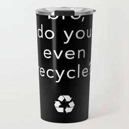 bro, do you even recycle? Travel Mug