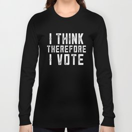 I Think Therefore I Vote (on black version) Long Sleeve T-shirt