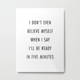 I Don't Even Believe Myself When I Say I'll Be Ready In Five Minutes Metal Print