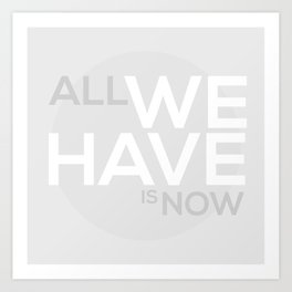 ALL WE HAVE IS NOW Art Print