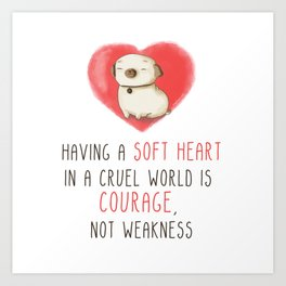 Having a soft heart in a cruel world is courage, not weakness Art Print