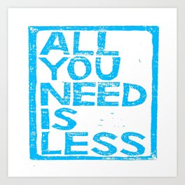 All You Need Is Less Art Print